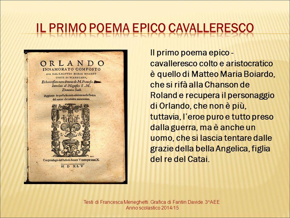 Il primo poema epico - cavalleresco colto e aristocratico è quello di Matteo Maria Boiardo, che si rifà alla Chanson de Roland e recupera il personagg