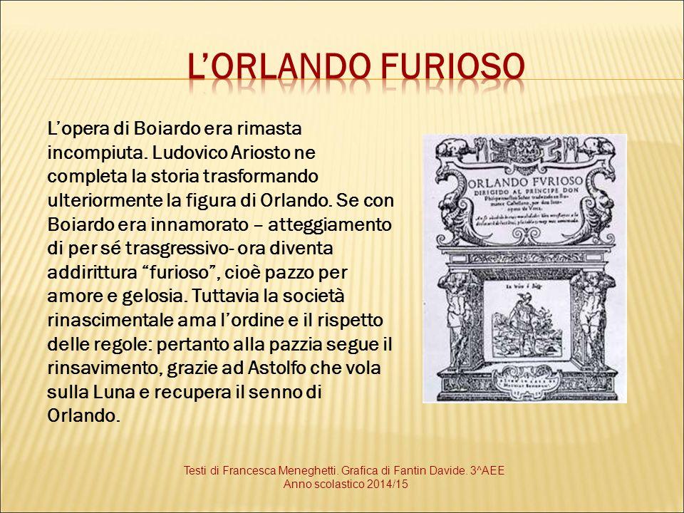 L'opera di Boiardo era rimasta incompiuta. Ludovico Ariosto ne completa la storia trasformando ulteriormente la figura di Orlando. Se con Boiardo era