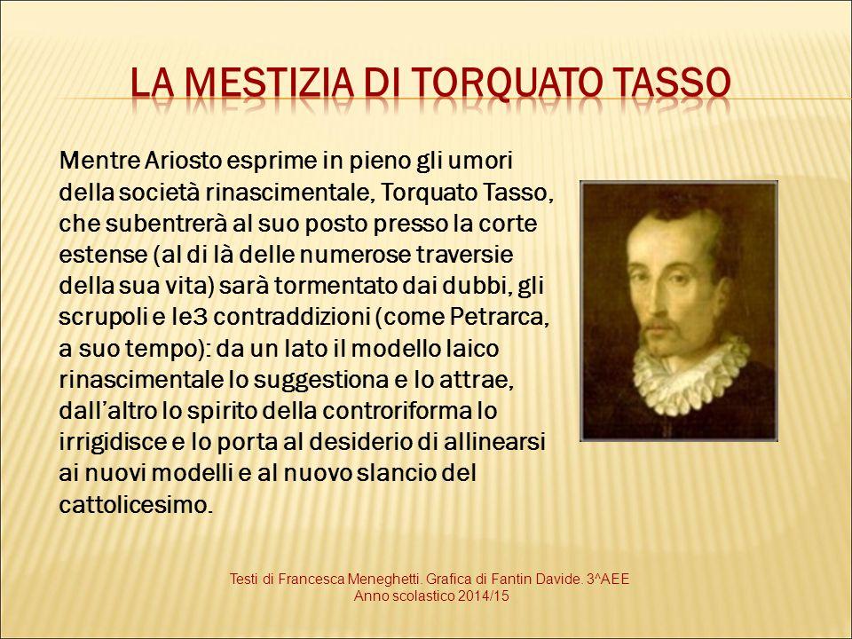 Mentre Ariosto esprime in pieno gli umori della società rinascimentale, Torquato Tasso, che subentrerà al suo posto presso la corte estense (al di là