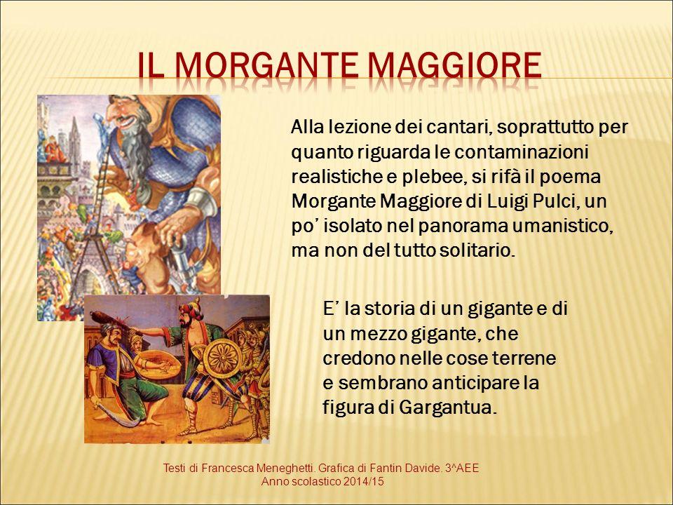 Alla lezione dei cantari, soprattutto per quanto riguarda le contaminazioni realistiche e plebee, si rifà il poema Morgante Maggiore di Luigi Pulci, u