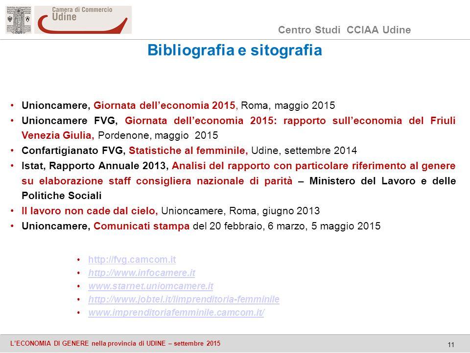 Centro Studi CCIAA Udine L'ECONOMIA DI GENERE nella provincia di UDINE – settembre 2015 11 Bibliografia e sitografia http://fvg.camcom.it http://www.infocamere.ithttp://www.infocamere.it www.starnet.uniomcamere.it http://www.jobtel.it/limprenditoria-femminile www.imprenditoriafemminile.camcom.it/ Unioncamere, Giornata dell'economia 2015, Roma, maggio 2015 Unioncamere FVG, Giornata dell'economia 2015: rapporto sull'economia del Friuli Venezia Giulia, Pordenone, maggio 2015 Confartigianato FVG, Statistiche al femminile, Udine, settembre 2014 Istat, Rapporto Annuale 2013, Analisi del rapporto con particolare riferimento al genere su elaborazione staff consigliera nazionale di parità – Ministero del Lavoro e delle Politiche Sociali Il lavoro non cade dal cielo, Unioncamere, Roma, giugno 2013 Unioncamere, Comunicati stampa del 20 febbraio, 6 marzo, 5 maggio 2015