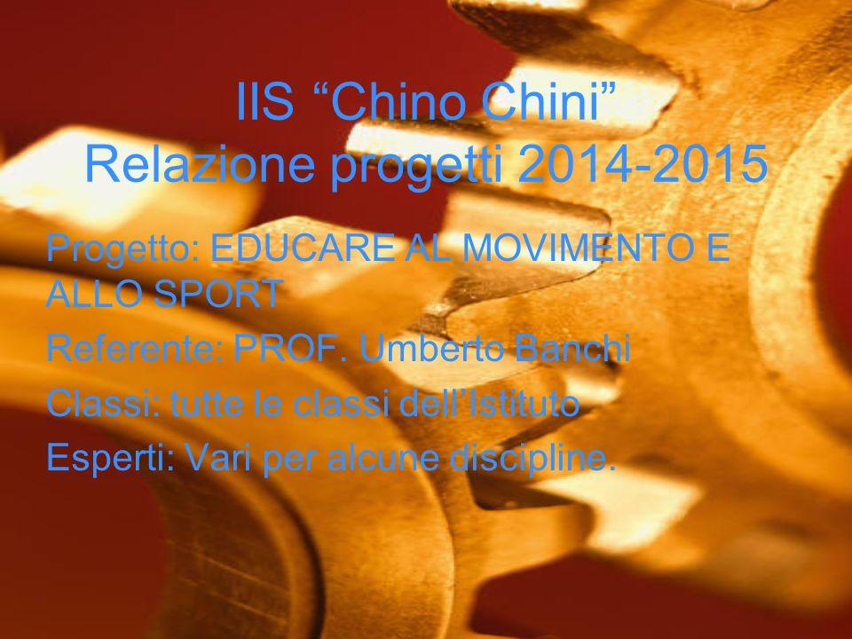 IIS Chino Chini Relazione progetti 2014-2015 Progetto: EDUCARE AL MOVIMENTO E ALLO SPORT Referente: PROF.