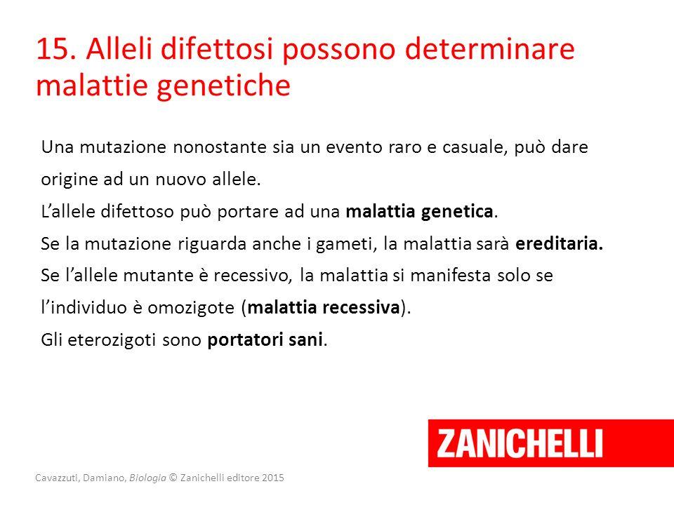 15. Alleli difettosi possono determinare malattie genetiche Una mutazione nonostante sia un evento raro e casuale, può dare origine ad un nuovo allele