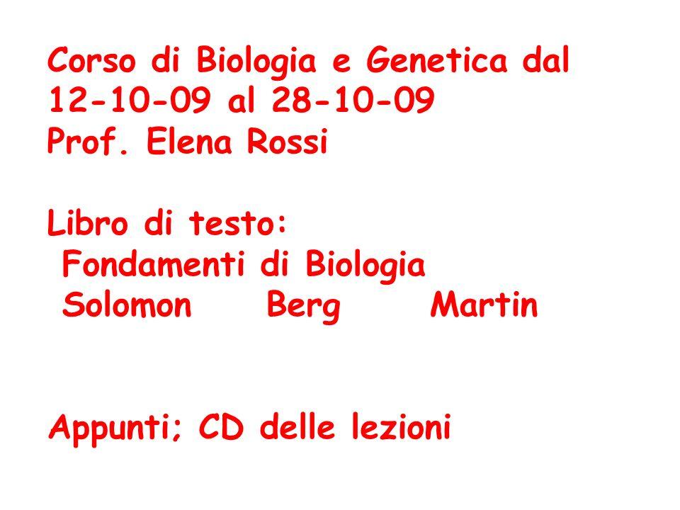 Corso di Biologia e Genetica dal 12-10-09 al 28-10-09 Prof. Elena Rossi Libro di testo: Fondamenti di Biologia Solomon Berg Martin Appunti; CD delle l