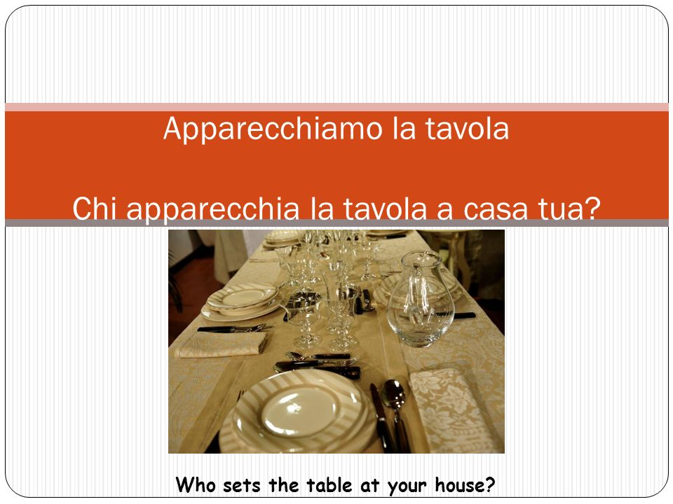 Let's set the table Apparecchiamo la tavola Chi apparecchia la tavola a casa tua.