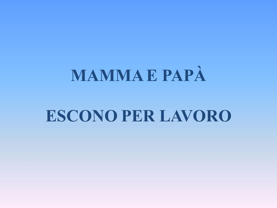 MAMMA E PAPÀ ESCONO PER LAVORO