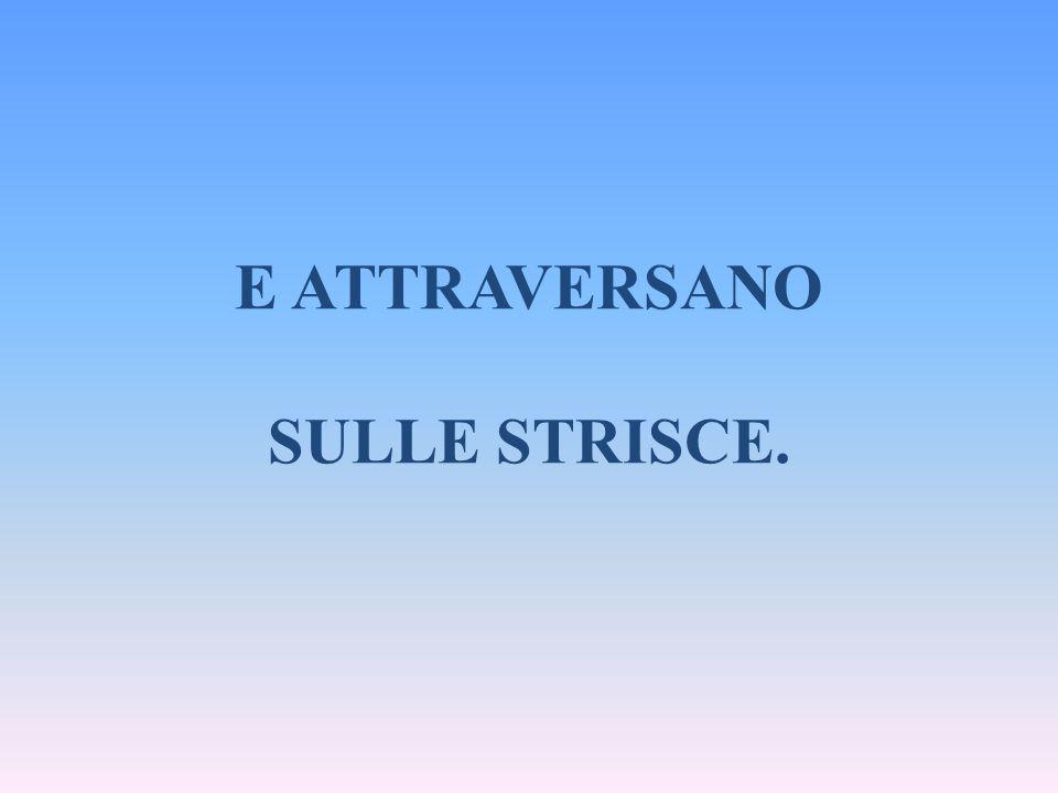 E ATTRAVERSANO SULLE STRISCE.