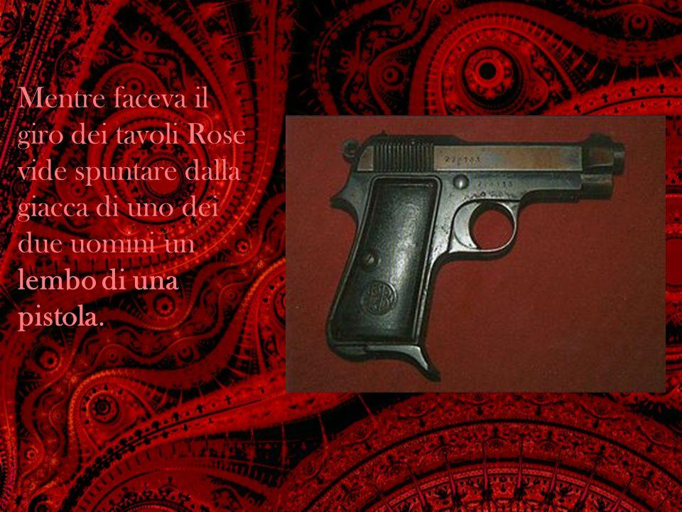 Mentre faceva il giro dei tavoli Rose vide spuntare dalla giacca di uno dei due uomini un lembo di una pistola.