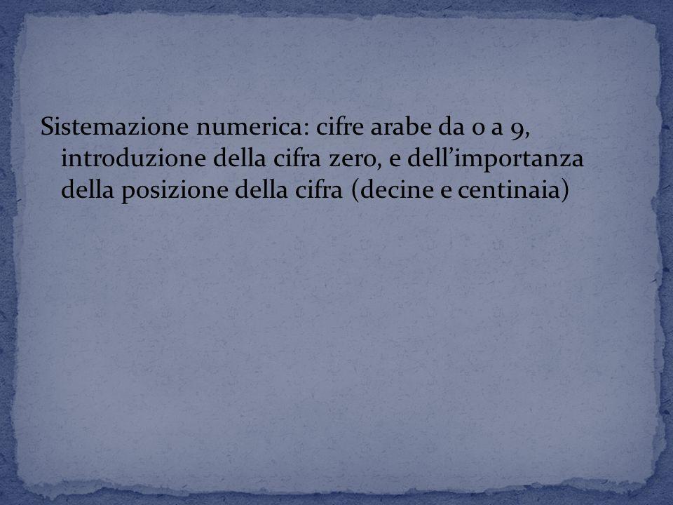 Sistemazione numerica: cifre arabe da 0 a 9, introduzione della cifra zero, e dell'importanza della posizione della cifra (decine e centinaia)