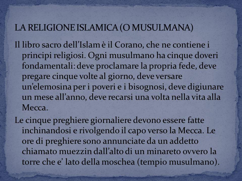Il libro sacro dell'Islam è il Corano, che ne contiene i principi religiosi. Ogni musulmano ha cinque doveri fondamentali: deve proclamare la propria