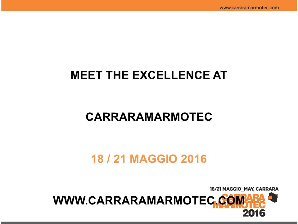 MEET THE EXCELLENCE AT CARRARAMARMOTEC 18 / 21 MAGGIO 2016 WWW.CARRARAMARMOTEC.COM