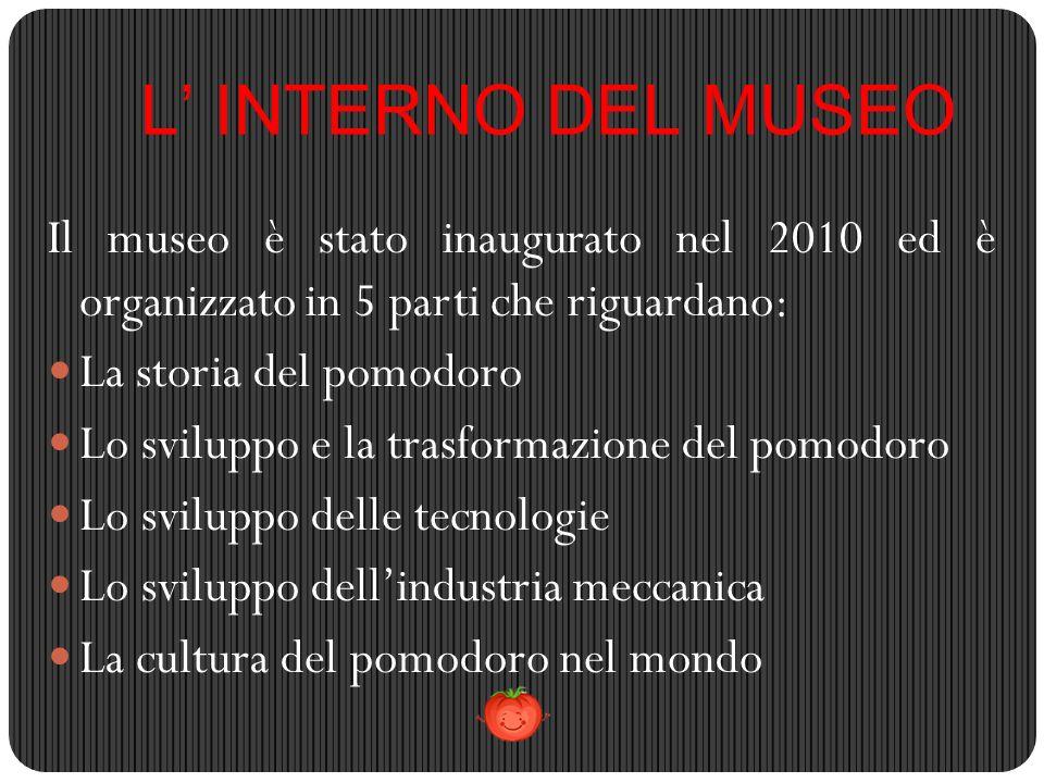 L' INTERNO DEL MUSEO Il museo è stato inaugurato nel 2010 ed è organizzato in 5 parti che riguardano: La storia del pomodoro Lo sviluppo e la trasform