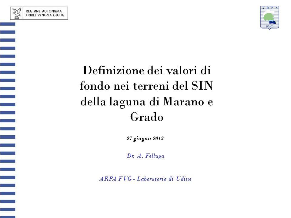 Definizione dei valori di fondo nei terreni del SIN della laguna di Marano e Grado Dr. A. Felluga ARPA FVG - Laboratorio di Udine 27 giugno 2013
