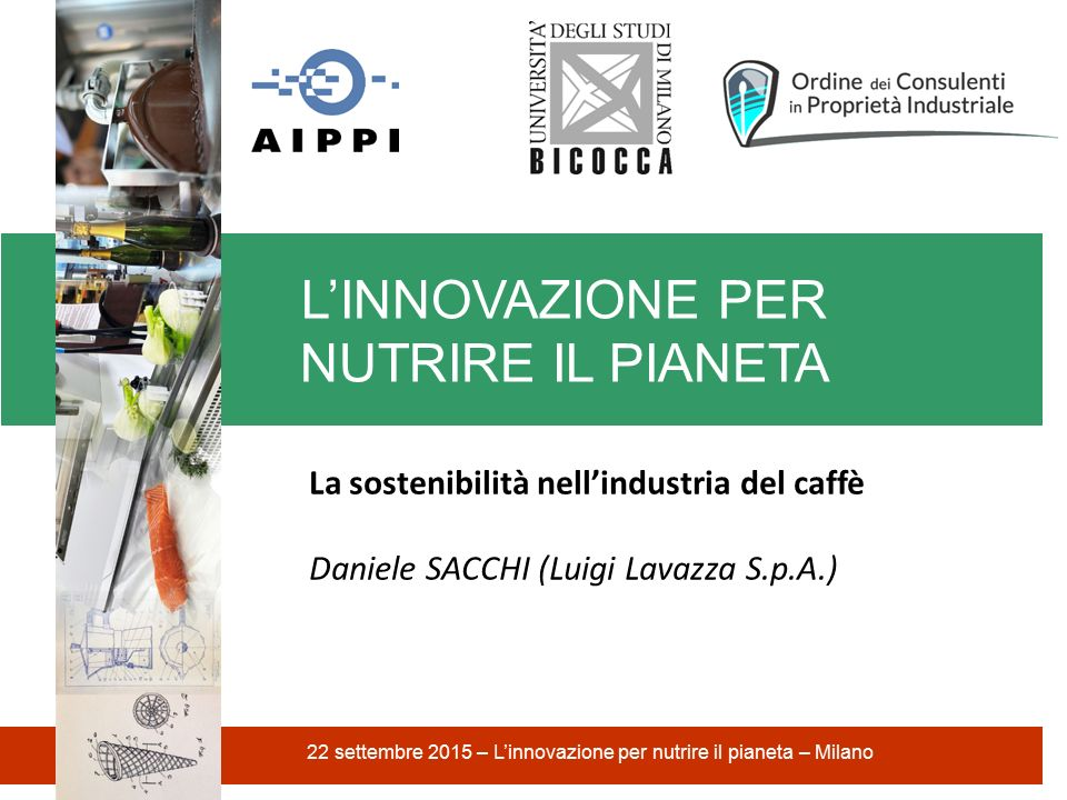 L'INNOVAZIONE PER NUTRIRE IL PIANETA 22 settembre 2015 – L'innovazione per nutrire il pianeta – Milano La sostenibilità nell'industria del caffè Daniele SACCHI (Luigi Lavazza S.p.A.)
