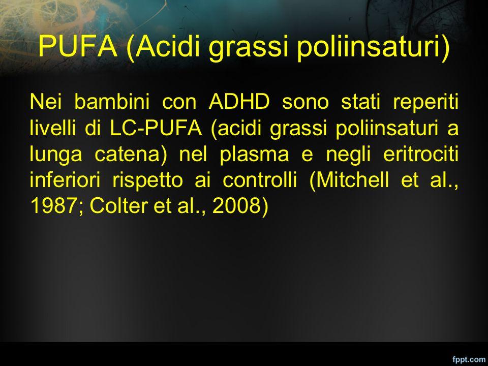 PUFA (Acidi grassi poliinsaturi) Nei bambini con ADHD sono stati reperiti livelli di LC-PUFA (acidi grassi poliinsaturi a lunga catena) nel plasma e n