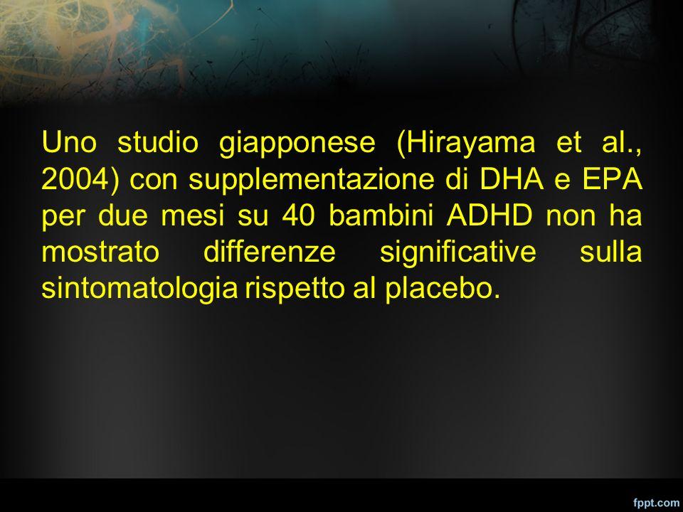 Uno studio giapponese (Hirayama et al., 2004) con supplementazione di DHA e EPA per due mesi su 40 bambini ADHD non ha mostrato differenze significati