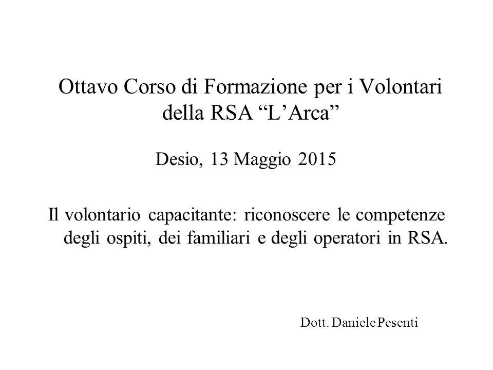 """Ottavo Corso di Formazione per i Volontari della RSA """"L'Arca"""" Desio, 13 Maggio 2015 Il volontario capacitante: riconoscere le competenze degli ospiti,"""
