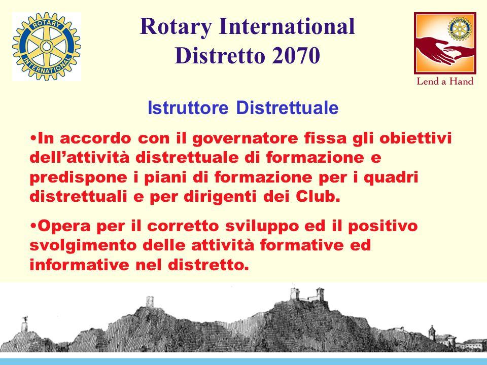 Rotary International Distretto 2070 Istruttore Distrettuale In accordo con il governatore fissa gli obiettivi dell'attività distrettuale di formazione e predispone i piani di formazione per i quadri distrettuali e per dirigenti dei Club.