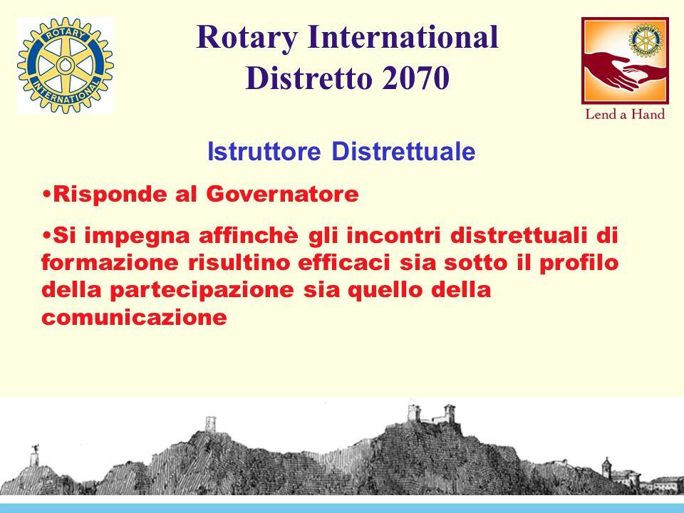 Rotary International Distretto 2070 Istruttore Distrettuale Risponde al Governatore Si impegna affinchè gli incontri distrettuali di formazione risultino efficaci sia sotto il profilo della partecipazione sia quello della comunicazione