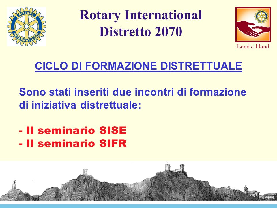Rotary International Distretto 2070 CICLO DI FORMAZIONE DISTRETTUALE Sono stati inseriti due incontri di formazione di iniziativa distrettuale: - Il seminario SISE - Il seminario SIFR