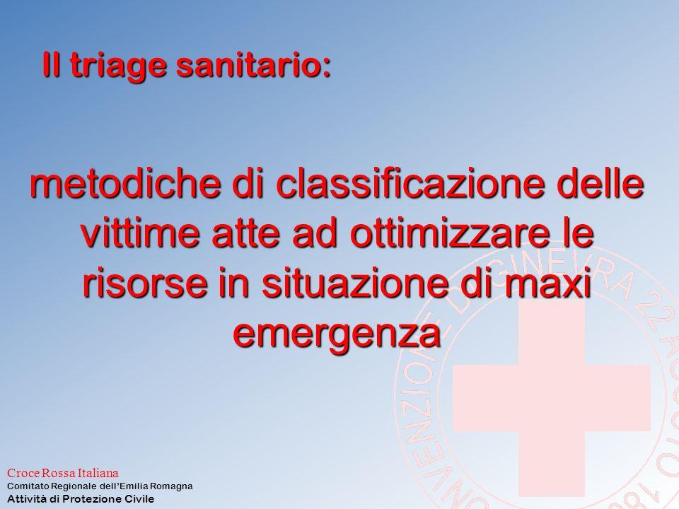 Croce Rossa Italiana Comitato Regionale dell'Emilia Romagna Attività di Protezione Civile Il triage sanitario: metodiche di classificazione delle vittime atte ad ottimizzare le risorse in situazione di maxi emergenza