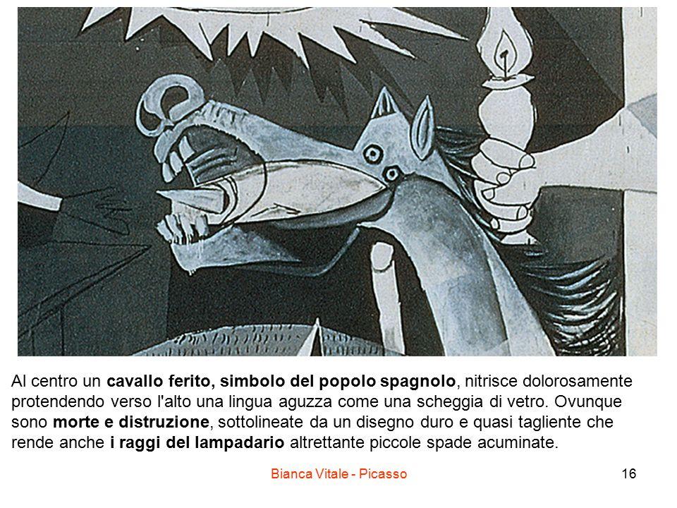 Bianca Vitale - Picasso16 Al centro un cavallo ferito, simbolo del popolo spagnolo, nitrisce dolorosamente protendendo verso l'alto una lingua aguzza