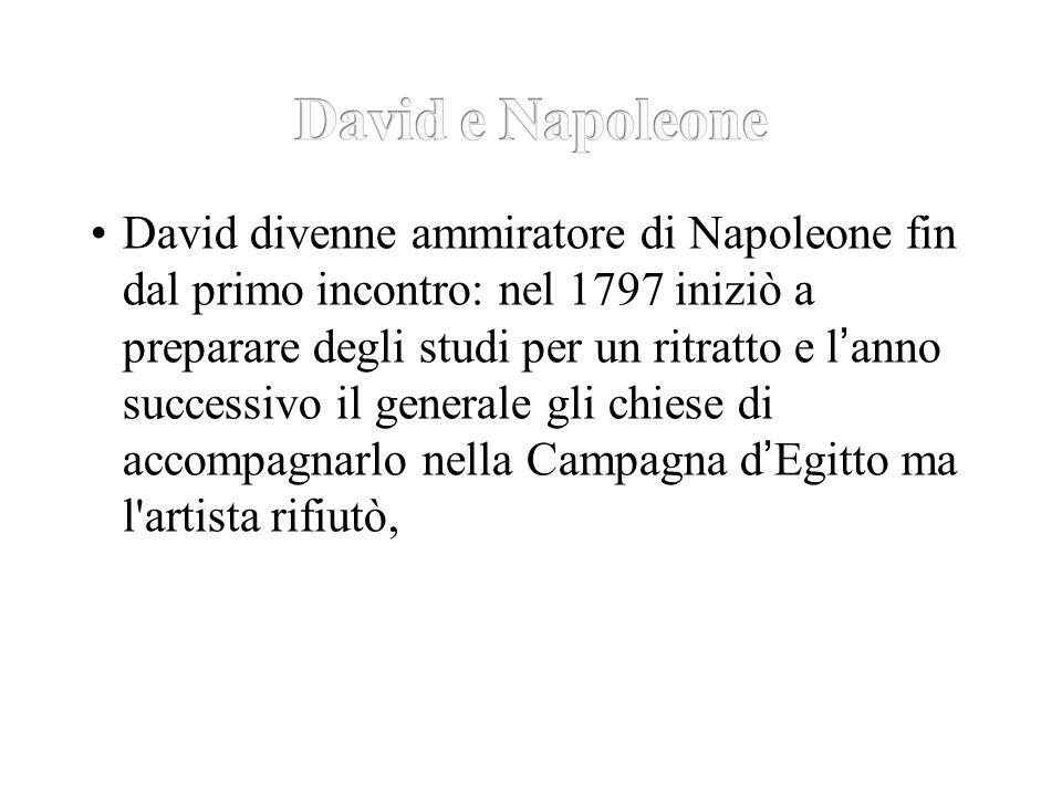 David divenne ammiratore di Napoleone fin dal primo incontro: nel 1797 iniziò a preparare degli studi per un ritratto e l ' anno successivo il generale gli chiese di accompagnarlo nella Campagna d ' Egitto ma l artista rifiutò,