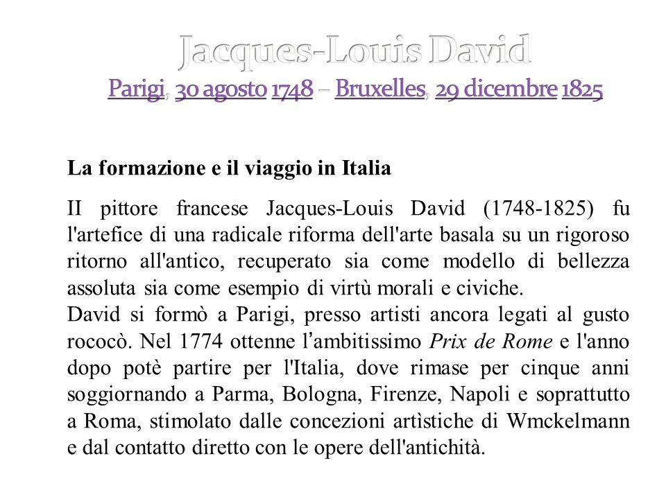 La formazione e il viaggio in Italia II pittore francese Jacques-Louis David (1748-1825) fu l artefice di una radicale riforma dell arte basala su un rigoroso ritorno all antico, recuperato sia come modello di bellezza assoluta sia come esempio di virtù morali e civiche.