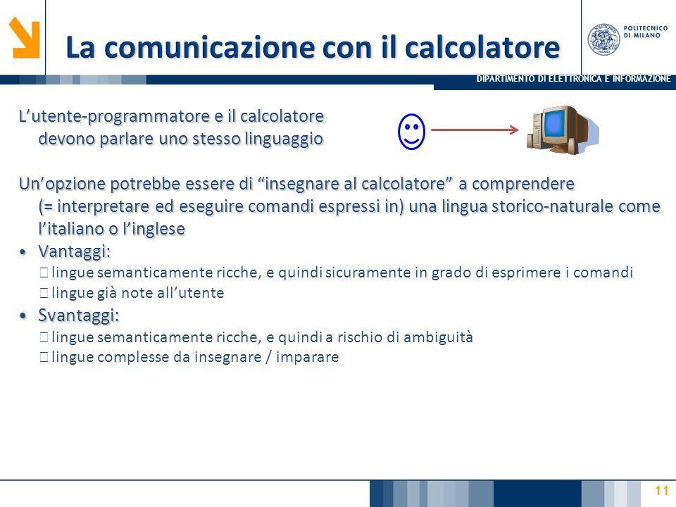 DIPARTIMENTO DI ELETTRONICA E INFORMAZIONE 11 L'utente-programmatore e il calcolatore devono parlare uno stesso linguaggio Un'opzione potrebbe essere