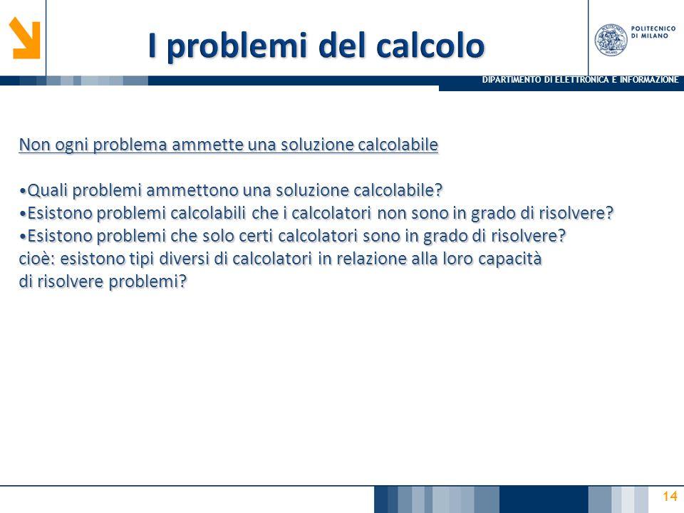 DIPARTIMENTO DI ELETTRONICA E INFORMAZIONE 14 Non ogni problema ammette una soluzione calcolabile Quali problemi ammettono una soluzione calcolabile?