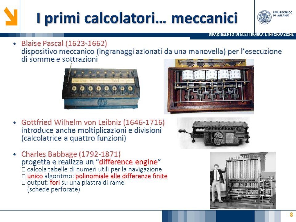 DIPARTIMENTO DI ELETTRONICA E INFORMAZIONE 8 Blaise Pascal (1623-1662) dispositivo meccanico (ingranaggi azionati da una manovella) per l'esecuzione d