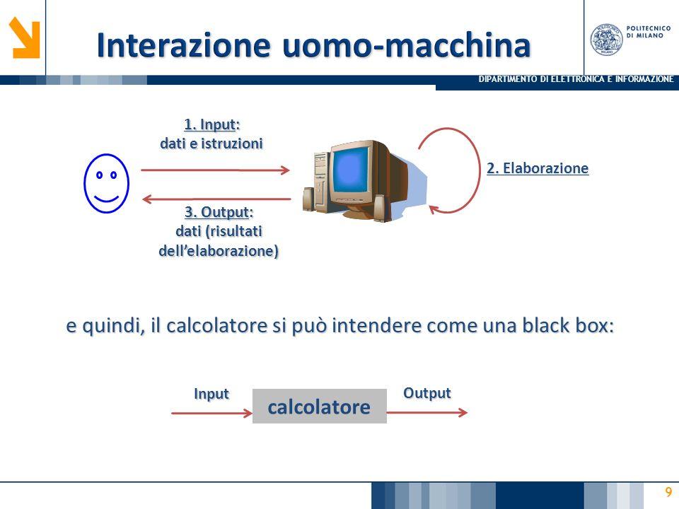 DIPARTIMENTO DI ELETTRONICA E INFORMAZIONE 9 1. Input: dati e istruzioni 3. Output: dati (risultati dell'elaborazione) 2. Elaborazione e quindi, il ca