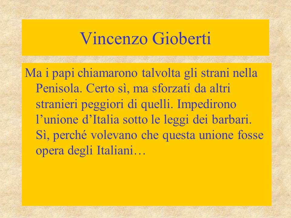 Vincenzo Gioberti Ma i papi chiamarono talvolta gli strani nella Penisola. Certo sì, ma sforzati da altri stranieri peggiori di quelli. Impedirono l'u