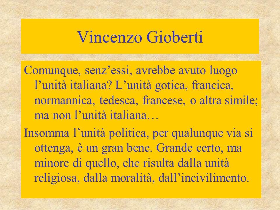 Vincenzo Gioberti Comunque, senz'essi, avrebbe avuto luogo l'unità italiana? L'unità gotica, francica, normannica, tedesca, francese, o altra simile;