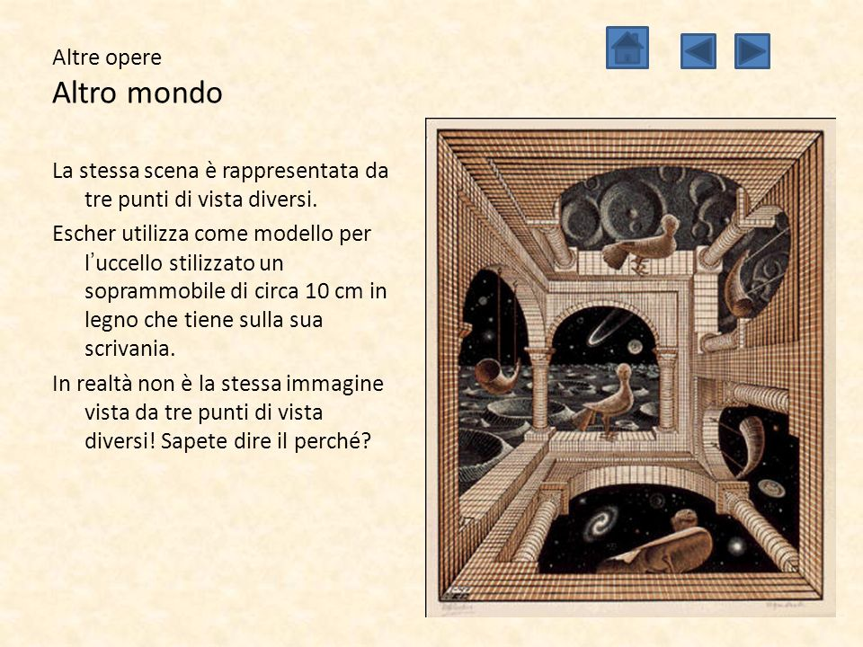 Altre opere Altro mondo La stessa scena è rappresentata da tre punti di vista diversi. Escher utilizza come modello per l'uccello stilizzato un sopram