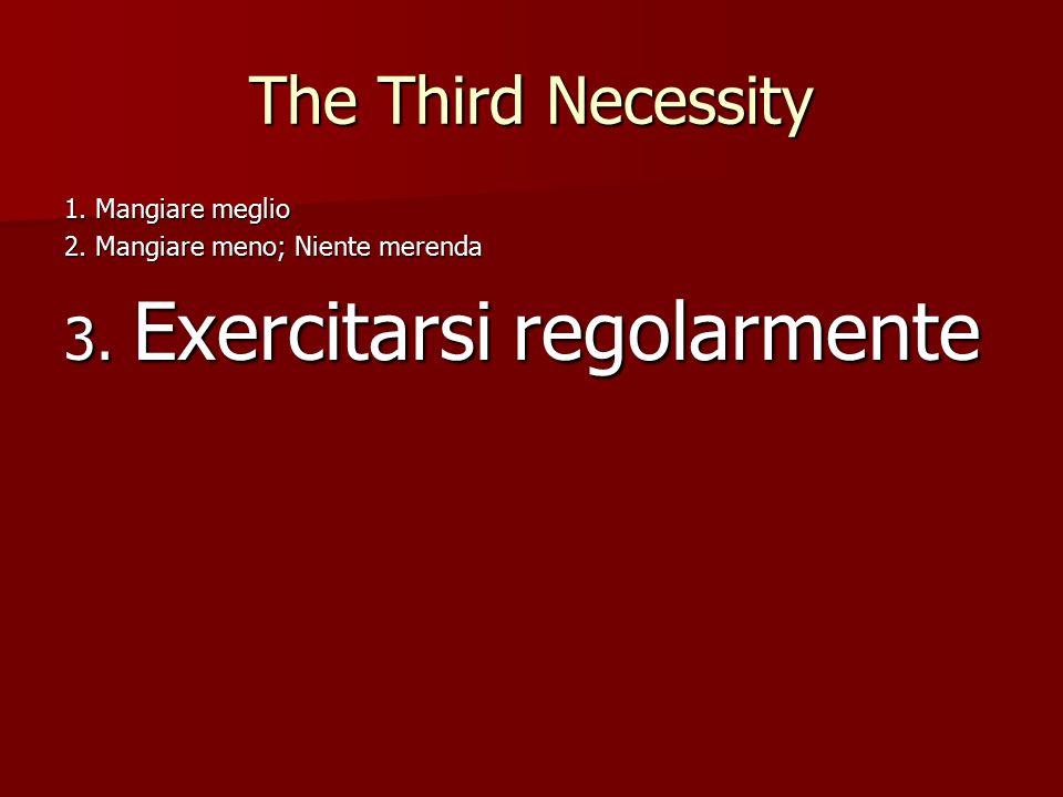 The Third Necessity 1. Mangiare meglio 2. Mangiare meno; Niente merenda 3. Exercitarsi regolarmente