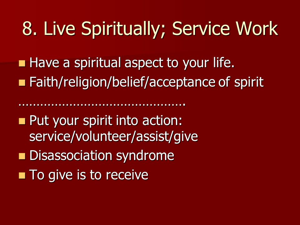 8. Live Spiritually; Service Work Have a spiritual aspect to your life.