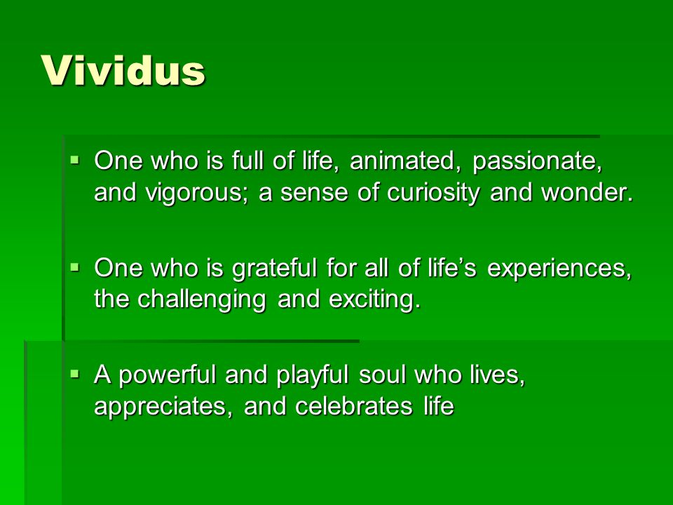Vividus  One who is full of life, animated, passionate, and vigorous; a sense of curiosity and wonder.