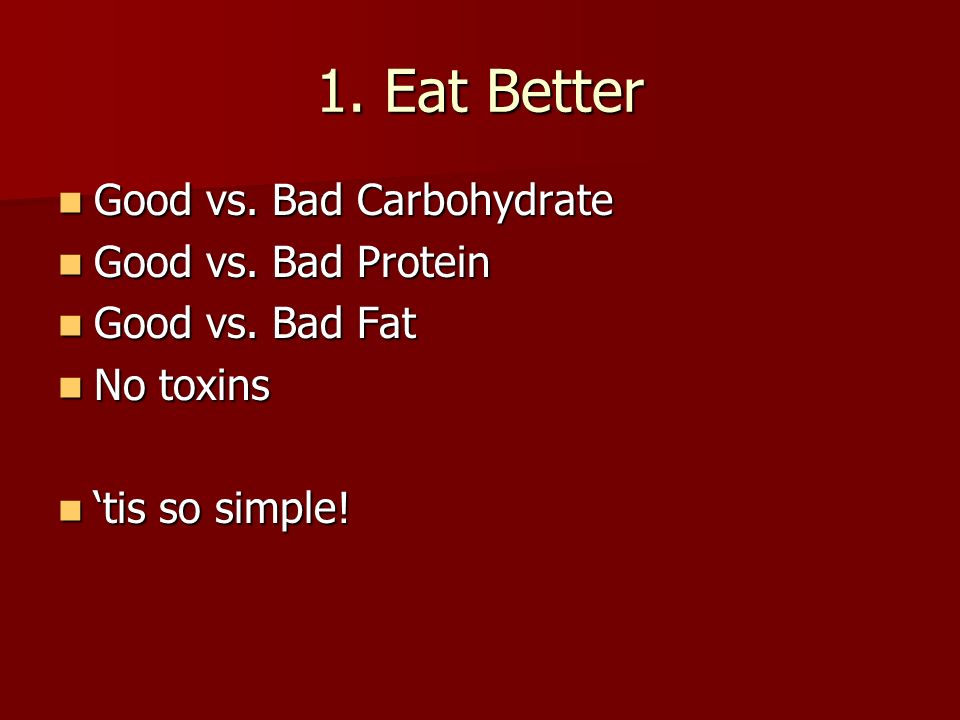 1. Eat Better Good vs. Bad Carbohydrate Good vs. Bad Carbohydrate Good vs. Bad Protein Good vs. Bad Protein Good vs. Bad Fat Good vs. Bad Fat No toxin