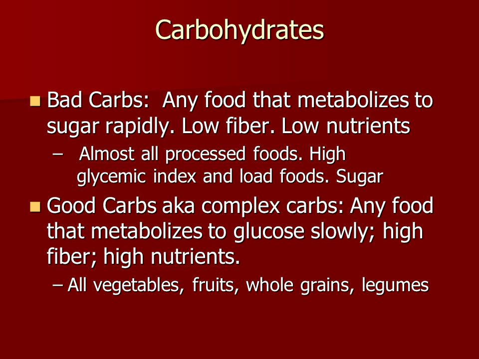 Carbohydrates Bad Carbs: Any food that metabolizes to sugar rapidly. Low fiber. Low nutrients Bad Carbs: Any food that metabolizes to sugar rapidly. L