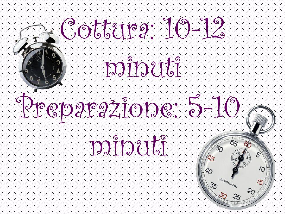 Cottura: 10-12 minuti Preparazione: 5-10 minuti