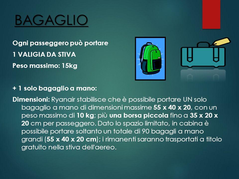 BAGAGLIO Ogni passeggero può portare 1 VALIGIA DA STIVA Peso massimo: 15kg + 1 solo bagaglio a mano: Dimensioni: Ryanair stabilisce che è possibile po