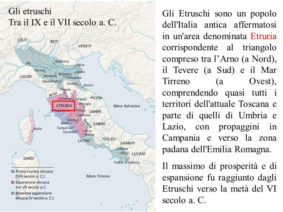 Gli etruschi Tra il IX e il VII secolo a. C. Gli Etruschi sono un popolo dell'Italia antica affermatosi in un'area denominata Etruria corrispondente a