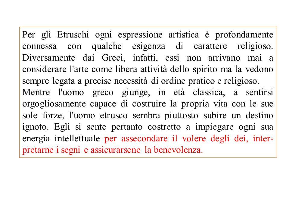 Per gli Etruschi ogni espressione artistica è profondamente connessa con qualche esigenza di carattere religioso. Diversamente dai Greci, infatti, ess