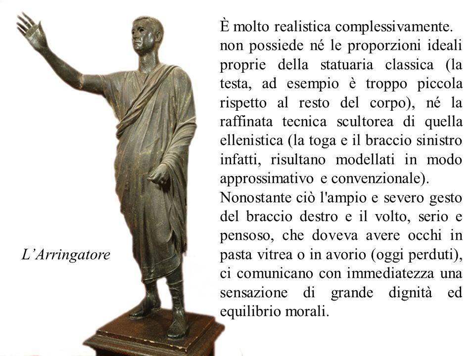 L'Arringatore È molto realistica complessivamente. non possiede né le proporzioni ideali proprie della statuaria classica (la testa, ad esempio è trop