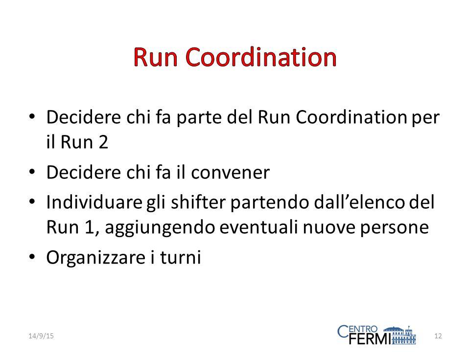 Decidere chi fa parte del Run Coordination per il Run 2 Decidere chi fa il convener Individuare gli shifter partendo dall'elenco del Run 1, aggiungendo eventuali nuove persone Organizzare i turni 14/9/1512