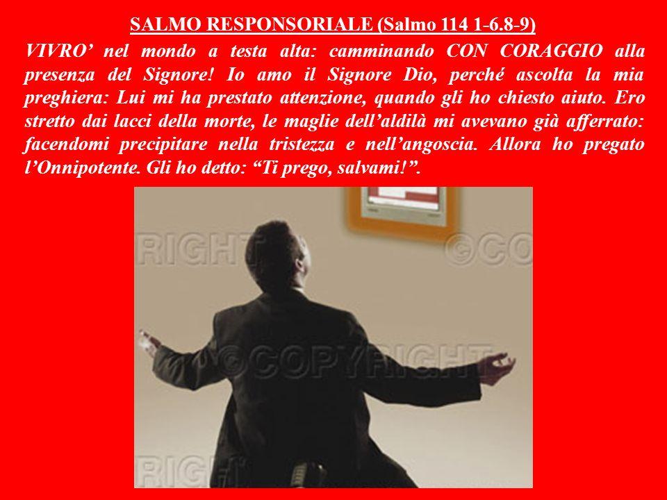 SALMO RESPONSORIALE (Salmo 114 1-6.8-9) VIVRO' nel mondo a testa alta: camminando CON CORAGGIO alla presenza del Signore.