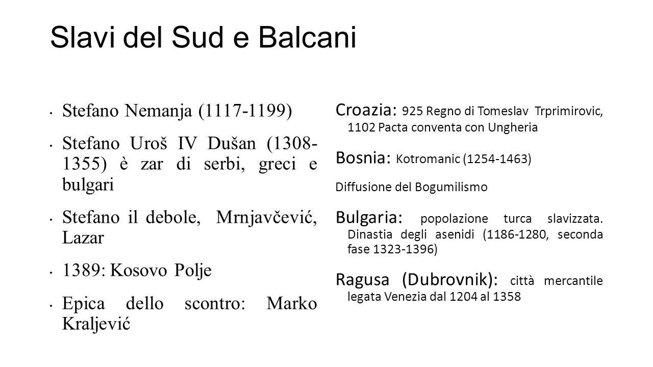 Slavi del Sud e Balcani Stefano Nemanja (1117-1199) Stefano Uroš IV Dušan (1308- 1355) è zar di serbi, greci e bulgari Stefano il debole, Mrnjavčević,