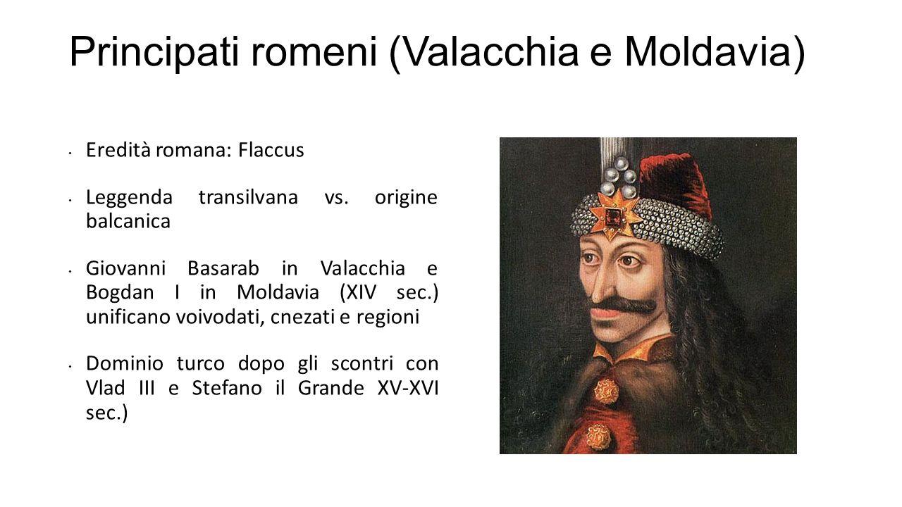 Principati romeni (Valacchia e Moldavia) Eredità romana: Flaccus Leggenda transilvana vs. origine balcanica Giovanni Basarab in Valacchia e Bogdan I i
