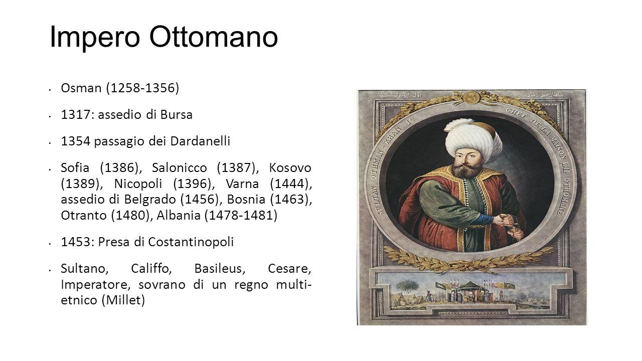 Impero Ottomano Osman (1258-1356) 1317: assedio di Bursa 1354 passagio dei Dardanelli Sofia (1386), Salonicco (1387), Kosovo (1389), Nicopoli (1396),
